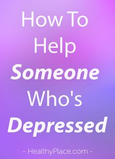 How to help someone who's depressed is for friends and family of depression patients who are trying to understand someone else's depression.   www.HealthyPlace.com
