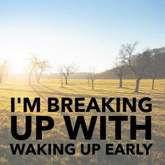 I'm Breaking Up with waking up early