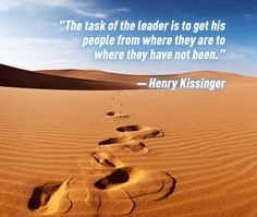 """""""The task of the leader is to get his people from where they are to where they have not been."""" – Henry Kissinger"""