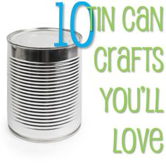 10 Tin Can Crafts You'll Love