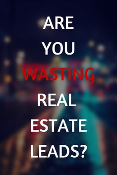 Are you wasting real estate leads? Here are the top 10 ways to get more of your real estate leads to pay you