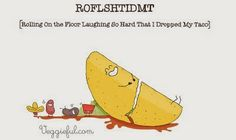 ROFLSHTIDMT Rolling on the Floor laughing so hard that I dropped my Taco ~ God is Heart