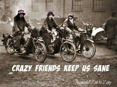 Crazy friends keep us sane. <3