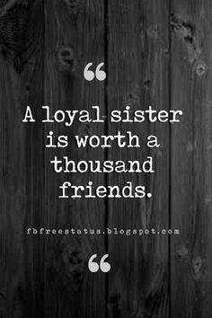 inspirational quotes for sisters, A loyal sister is worth a thousand friends.