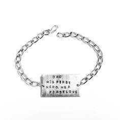 "The perfect gift for the perfect Dad, these words say it all. Hand stamped on an antiqued brushed aluminum slab with a silver chain, this bracelet makes a one-of-a-kind statement.  - 14 gauge hypo-allergenic aluminum, silverplate  - 4"" diameter; slab is approx. 2""x1""  - Lobster clasp"