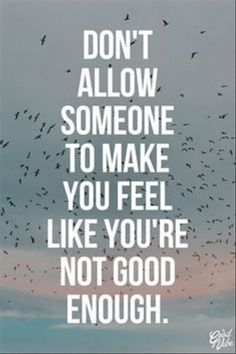 Don't allow someone to make you feel like you're not good enough.