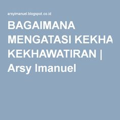 BAGAIMANA MENGATASI KEKHAWATIRAN | Arsy Imanuel