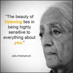 The beauty of listening lies in being highly sensitive to everything about you. - Jiddu Krishnamurti
