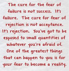 The cure for the fear of failure is not success. It's failure. The cure for fear…