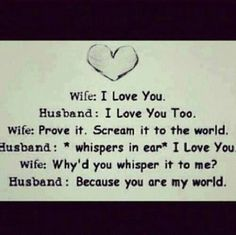 Wife: I Love You. ~  Husband: I Love You Too. ~ Wife: Prove It. Scream It To The World. ~ Husband: *Whispers In Ear* I LOVE YOU ~  Wife: Why'd You Whisper It To Me? ~       Husband: BeCause You Are My World.