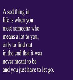 A sad thing in life is when you meet someone who means a lot to you, only to find out in the end that it was never meant to be and you just have to let go.
