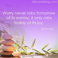 """Worry never robs tomorrow of its sorrow, it only saps today of its joy."" - Leo Buscaglia. #deborahking #energyhealing #joy #chakra"