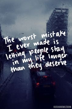 The worst mistake I ever made is letting people stay in my life longer than they deserve.