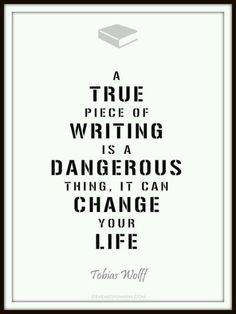 A true piece of writing is a dangerous thing. It can change your life.--Tobias Wolff