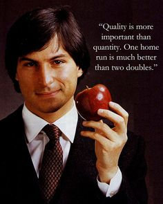 Quality is more important than quantity. One home run is much better than two doubles - Steve Jobs