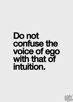 do not confuse the voice of ego with that of intuition