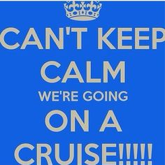Can't keep calm we're going on a cruise!!!                                                                                                                                                                                 More