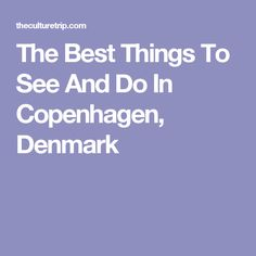 The Best Things To See And Do In Copenhagen, Denmark
