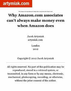 Why Amazon.com associates can't always make money even when Amazon does (artymiak.com) by Jacek Artymiak. $0.99. 5 pages. Publisher: Jacek Artymiak; 1 edition (September 23, 2012)