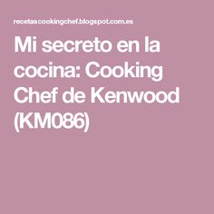 Mi secreto en la cocina: Cooking Chef de Kenwood (KM086) Cooking Chef, Chefs, Recipes, Dips, Cook