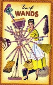 Week of May 28th, 2012:  Ten of Wands - Housewives Tarot:  Even though the burdens may feel heavy, making you weary, the goal is in sight!  Don't lose sight of what you are striving to accomplish.  With this Ten, you are almost there!  So the Tarot's advice, in addition to delegation, is to keep putting one foot in front of the other to ensure that you get what you are aiming for.
