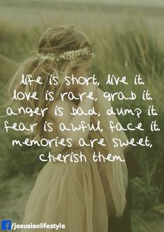 Life is short, live it.  Love is rare, grab it.  Anger is bad, dump it.  Fear is awful, face it.  Memories are sweet, cherish them.