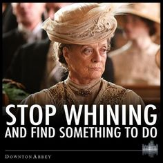 Stop whining and find something to do.... - or I'll find you something to do!  My Mother.....