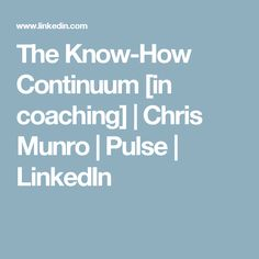 The Know-How Continuum [in coaching] | Chris Munro | Pulse | LinkedIn