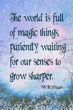 Truths The world is full of magic things, patiently waiting for our senses to grow sharper.: The world is full of magic things, patiently waiting for our senses to grow sharper. Great Quotes, Quotes To Live By, Me Quotes, Inspirational Quotes, Qoutes, Mystic Quotes, Book Quotes, The Words, Jolie Phrase