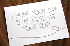 Nicely put <3  DETAILS: I Hope Your Day Is As Cute As Your Butt Inside: Blank -5.5 x 4.25 white card & envelope (as shown) printed on recycled