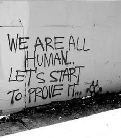 We are all human... let's start to prove it