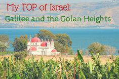 My TOP of Israel: Galilee and the Golan Heights
