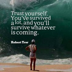 Trust yourself. You've survived a lot, and you'll survive whatever is coming . Robert Tew