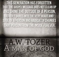This generation has forgotten that the Gospel message does not clean up and shine the outside of a person, rather it bores into the very heart and soul of a person and radically changes that person from the inside FOREVER…. Bible Verses Quotes, Faith Quotes, Jesus Quotes, Quotable Quotes, Scriptures, Christian Life, Christian Quotes, Aw Tozer Quotes, Reformed Theology