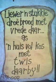 Liewer 'n stukkie droë brood met vrede as 'n huis vol kos met twis daarby Home Quotes And Sayings, Best Quotes, Afrikaanse Quotes, Something To Remember, Marriage Relationship, Wedding Quotes, No Time For Me, Wise Words, Kos