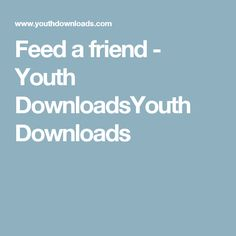 Feed a friend - Youth DownloadsYouth Downloads