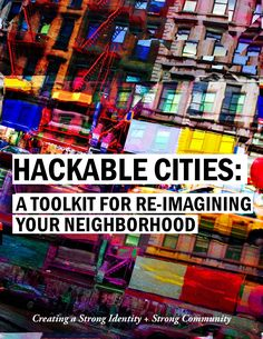 Hackable Cities: A Toolkit for Re-Imagining Your Neighborhood Final publication created by Cecilia Tham's studio section of the Strategic Design + Management program at Parsons The New School for Design. (c) 2014