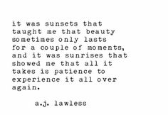 It was sunsets that taught me that beauty sometimes only lasts for a couple of moments, and i was sunrises that showed me that all it takes is patience to experience it all over again :)