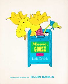 """Moose, Goose and Little Nobody"", Ellen Raskin 1974... i love that my daughter, who is 21, loves this book so much, she wants to have the book rebound."