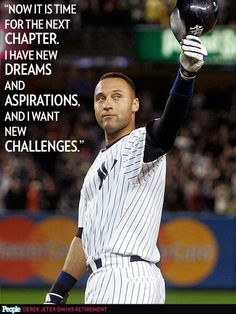"""Now it is time for the next chapter. I have new dreams and aspirations, and I want new challenges.""– New York Yankees shortstop Derek Jeter"