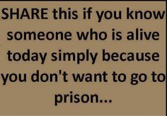 Share this if you know someone who is alive today simply because you don't want to go to prison. I wonder how many repins this will get ... Via Facebook ~ Silly Stupid Statuses & Stuff. #funny #giggles
