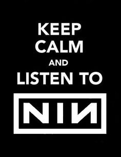 Keep calm and Listen to Nine Inch Nails...