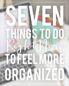 7 Things to Do (Right Now) to Make You Feel More Organized TODAY http://myhelpster.com