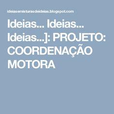 Ideias... Ideias... Ideias...]: PROJETO: COORDENAÇÃO MOTORA