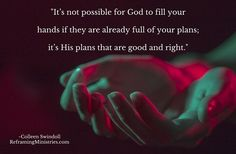 It's not possible for God to fill your hands if they are already full of your plans; it's His plans that are good and right.