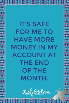 It's safe for me to have more money in my account at the end of the month.    Read it to yourself and see what comes up for you.     You can also pick a card message for you over at www.LuckyBitch.com/card