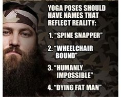 Yoga Poses in the words of Willie from Duck Dynasty. That's my typical workout routine right there! I Love To Laugh, Make Me Smile, Robertson Family, Willie Robertson, Sadie Robertson, Duck Dynasty Family, Quack Quack, Duck Commander, Just Dream