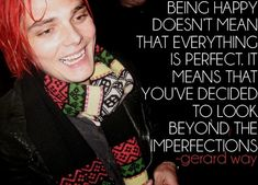 """Being happy doesn't mean everything is perfect..."" - Gerard Way Words to live by; easy in theory, difficult in practice."