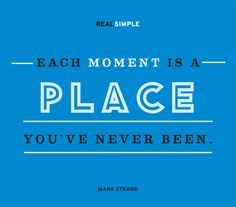 """""""Each moment is a place you've never been."""""""