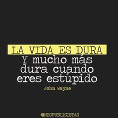 """""""Life is tough, and much more when you're stupid.""""  John Wayne"""